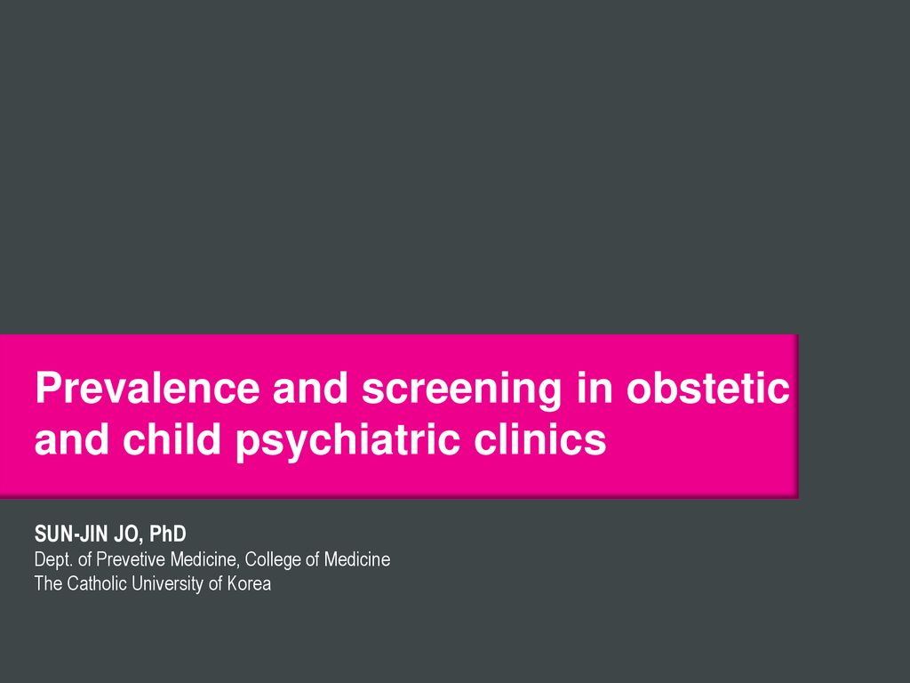 Prevalence and screening in obstetic and child psychiatric